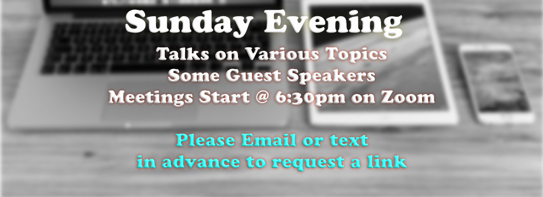 Talks on Various Topics with Some Guest Speakers. Meetings Start at 6:30 on Zoom. Please email or text in advance to get a link.
